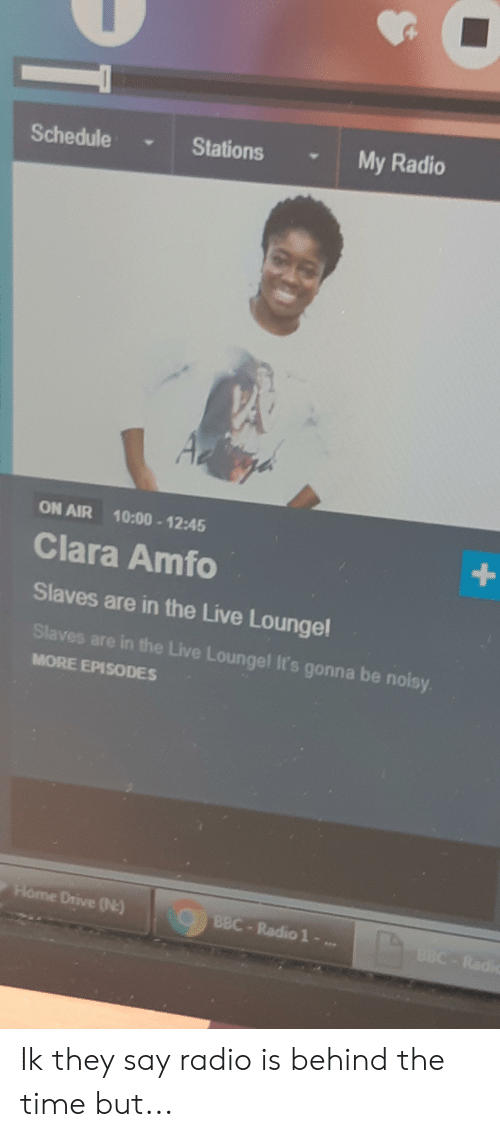 Radio, Drive, and Home: My Radio  Stations  Schedule  Az  ON AIR 10:00-12:45  +  Clara Amfo  Slaves are in the Live Loungel  Slaves are in the Live Loungel It's gonna be noisy  MORE EPISODES  Home Drive (N)  CBBC-Radio 1 -..  BBC-Radio Ik they say radio is behind the time but...