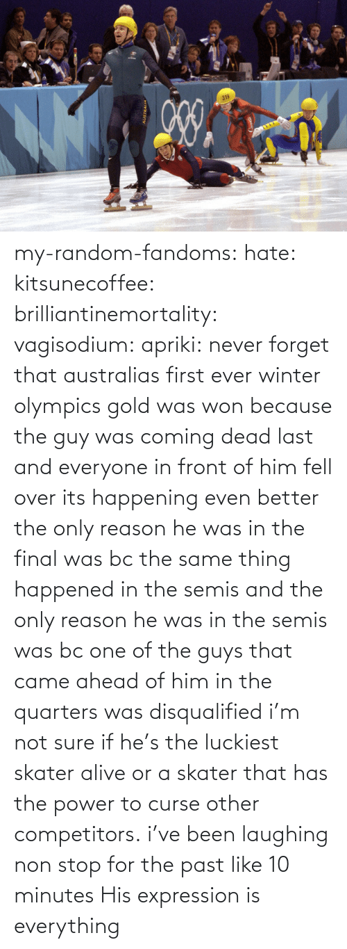 not sure: my-random-fandoms: hate:  kitsunecoffee:  brilliantinemortality:  vagisodium:  apriki:  never forget that australias first ever winter olympics gold was won because the guy was coming dead last and everyone in front of him fell over   its happening  even better the only reason he was in the final was bc the same thing happened in the semis and the only reason he was in the semis was bc one of the guys that came ahead of him in the quarters was disqualified  i'm not sure if he's the luckiest skater alive or a skater that has the power to curse other competitors.  i've been laughing non stop for the past like 10 minutes    His expression is everything