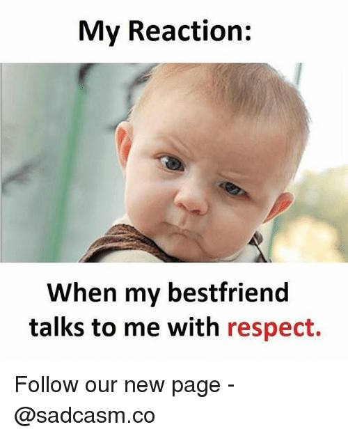 Memes, Respect, and 🤖: My Reaction:  When my bestfriend  talks to me with respect. Follow our new page - @sadcasm.co