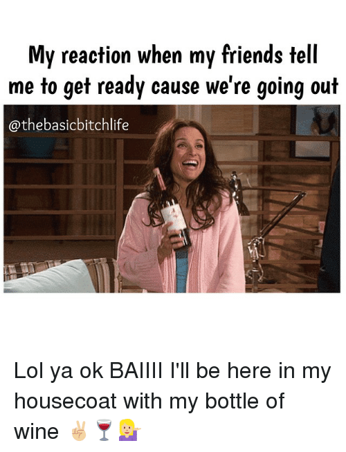 Memes, 🤖, and Tell Me: My reaction when my friends tell  me to get ready cause we're going out  athebasicbitchlife Lol ya ok BAIIII I'll be here in my housecoat with my bottle of wine ✌🏼️🍷💁🏼
