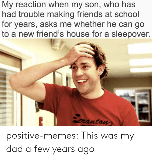 Dad, Friends, and Memes: My reaction when my son, who has  had trouble making friends at school  for years, asks me whether he can go  to a new friend's house for a sleepover.  pranton positive-memes:  This was my dad a few years ago