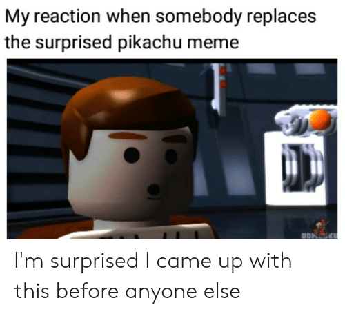 Meme, Pikachu, and I Came: My reaction when somebody replaces  the surprised pikachu meme  DONK I'm surprised I came up with this before anyone else