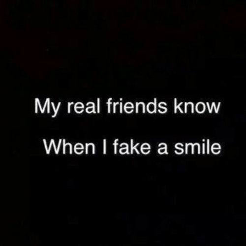 Fake, Friends, and Real Friends: My real friends know  When I fake a smile