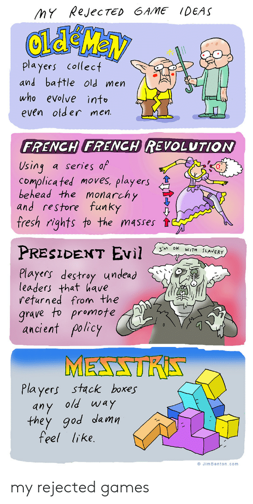 Fresh, God, and Ted: MY RejecTED GAME IDEAS  players collect  and battle old men  who evolve info  even otder men.  FRENCH FRENCH REVOLUTION  Using  Complica ted moves, players  behead the monarchy  and restore funky  fresh rights to the masses  a series of  PRESIDENT EVil  TM OK WITH SLAVERY  Players destroy undead  leaders that have  returned from the  grave to promote  ancient policy  MESSTRA  Players stack boxes  any old way  they god damn  feel like.  JimBenton.com my rejected games