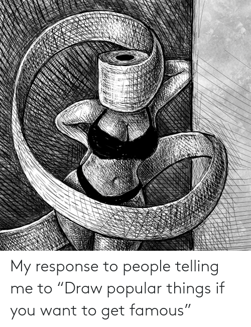 """popular: My response to people telling me to """"Draw popular things if you want to get famous"""""""
