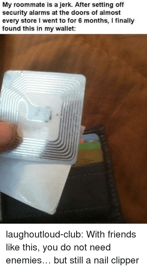 Club, Friends, and Roommate: My roommate is a jerk. After setting off  security alarms at the doors of almost  every store I went to for 6 months, I finally  found this in my wallet: laughoutloud-club:  With friends like this, you do not need enemies… but still a nail clipper