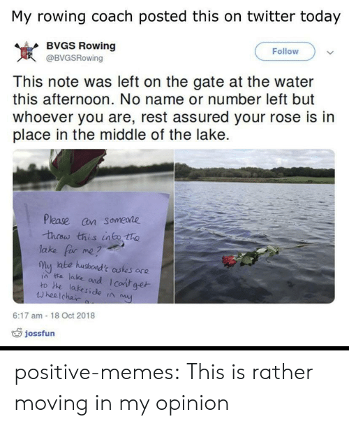 Rowing: My rowing coach posted this on twitter today  BVGS Rowing  Follow  岌  This note was left on the gate at the water  this afternoon. No name or number left but  whoever you are, rest assured your rose is in  place in the middle of the lake.  @BVGSRowing  Please cn someare  lake for me?  my ate husboad't astes are  ia ta lake and I cont ge  ro he lakeside ta  wheelchai  6:17 am -18 Oct 2018  jossfun positive-memes:  This is rather moving in my opinion
