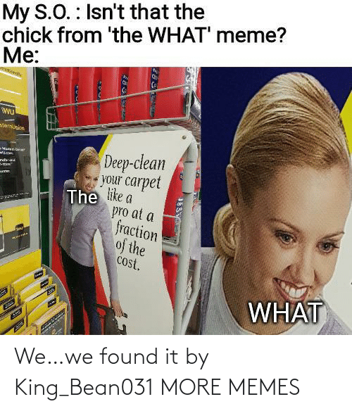chick: My S.O. : Isn't that the  chick from 'the WHAT' meme?  Me:  sternunion  Deep-clean  your carpet  The like a  pro at a  fraction  of the  cost.  -WatenLaie  ndar  WHAT We…we found it by King_Bean031 MORE MEMES