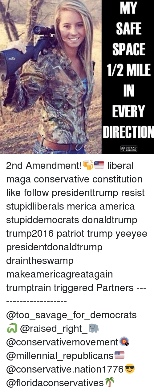 America, Memes, and Savage: MY  SAFE  SPACE  1/2 MILE  IN  EVERY  DIRECTION  DEFEND 2nd Amendment!🍻🇺🇸 liberal maga conservative constitution like follow presidenttrump resist stupidliberals merica america stupiddemocrats donaldtrump trump2016 patriot trump yeeyee presidentdonaldtrump draintheswamp makeamericagreatagain trumptrain triggered Partners --------------------- @too_savage_for_democrats🐍 @raised_right_🐘 @conservativemovement🎯 @millennial_republicans🇺🇸 @conservative.nation1776😎 @floridaconservatives🌴