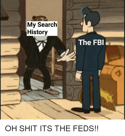 Feds: My Search  History  The FBI OH SHIT ITS THE FEDS!!