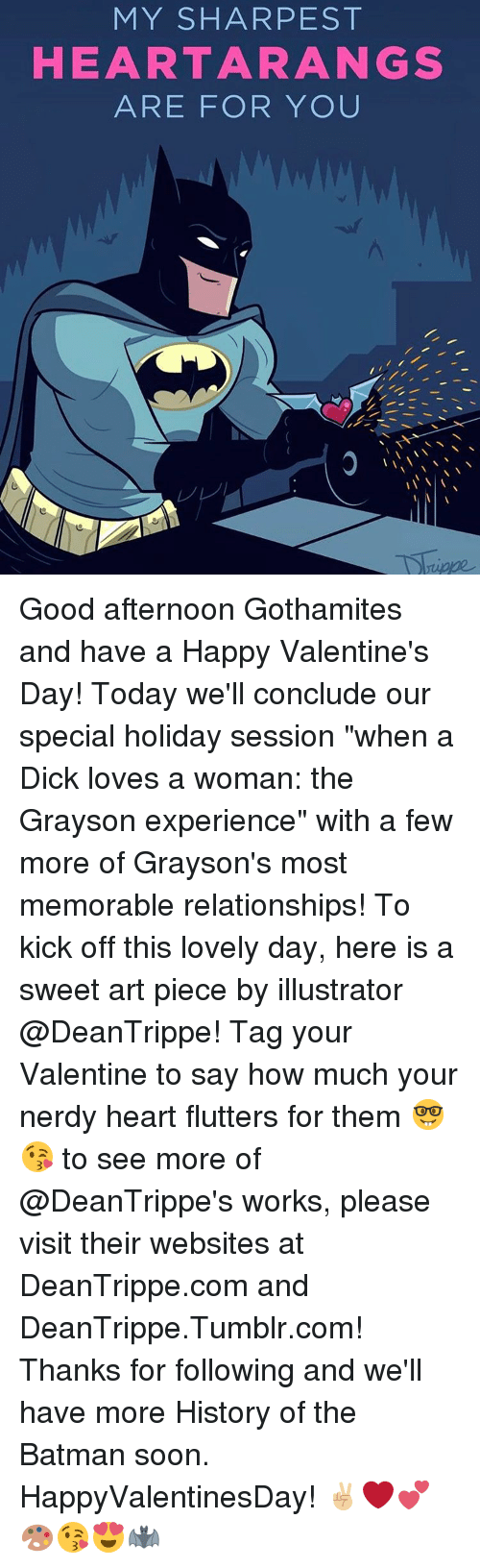 """Batman, Dicks, and Memes: MY SHAR PEST  HEART ARA NGS  ARE FOR YOU Good afternoon Gothamites and have a Happy Valentine's Day! Today we'll conclude our special holiday session """"when a Dick loves a woman: the Grayson experience"""" with a few more of Grayson's most memorable relationships! To kick off this lovely day, here is a sweet art piece by illustrator @DeanTrippe! Tag your Valentine to say how much your nerdy heart flutters for them 🤓😘 to see more of @DeanTrippe's works, please visit their websites at DeanTrippe.com and DeanTrippe.Tumblr.com! Thanks for following and we'll have more History of the Batman soon. HappyValentinesDay! ✌🏼❤️💕🎨😘😍🦇"""