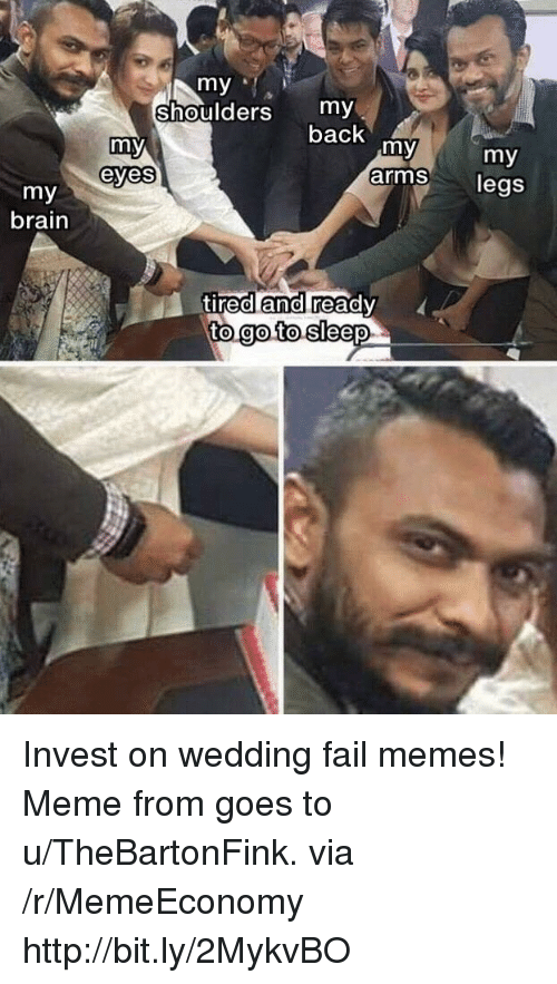 Fail, Meme, and Memes: my  Shoulders my  back  my  my  arms  my  legs  eyes  my  brain  tired and ready  to go to  0  0 Invest on wedding fail memes! Meme from goes to u/TheBartonFink. via /r/MemeEconomy http://bit.ly/2MykvBO