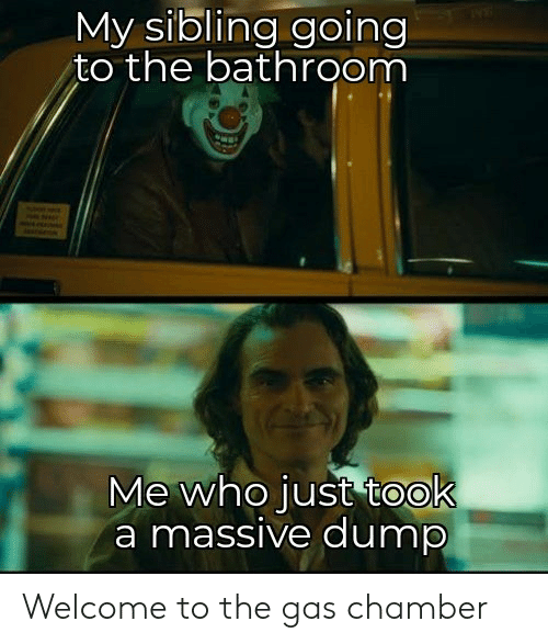 Who, Massive, and Chamber: My sibling going  to the bathroom  Me who just took  a massive dump Welcome to the gas chamber