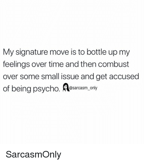 My Signature: My signature move is to bottle up my  feelings over time and then combust  over some small issue and get accused  of being psycho. esarcasm only SarcasmOnly