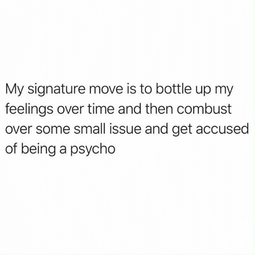 Funny, Tumblr, and Psycho: My signature move is to bottle up my  feelings over time and then combust  over some small issue and get accused  of being a psycho