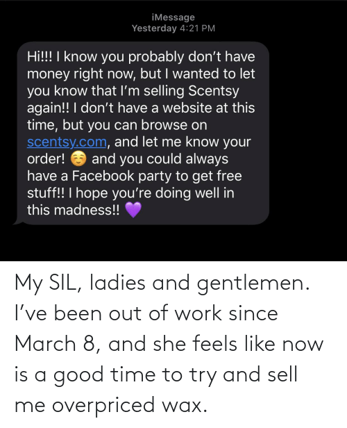 wax: My SIL, ladies and gentlemen. I've been out of work since March 8, and she feels like now is a good time to try and sell me overpriced wax.