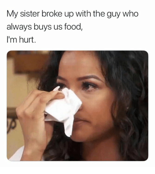 Food, Who, and Broke: My sister broke up with the guy who  always buys us food  I'm hurt.