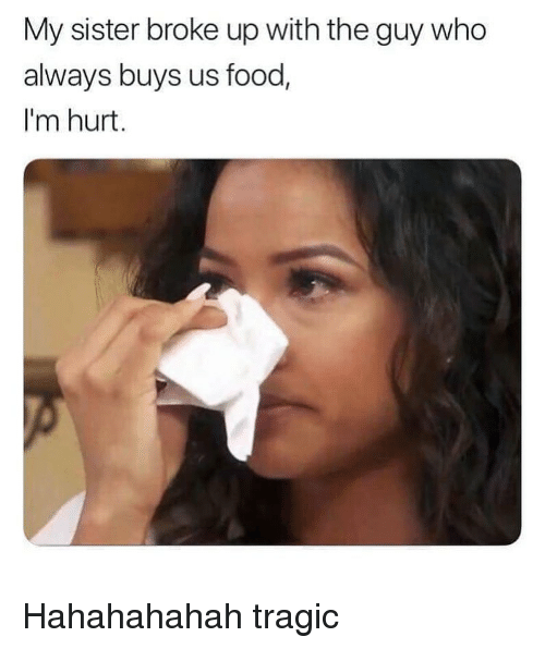 Food, Memes, and 🤖: My sister broke up with the guy who  always buys us food,  I'm hurt. Hahahahahah tragic