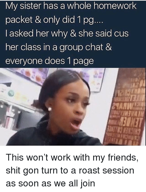 Shitted: My sister has a whole homework  packet & only did 1 po  I asked her why & she said cus  her class in a group chat &  everyone does 1 page This won't work with my friends, shit gon turn to a roast session as soon as we all join