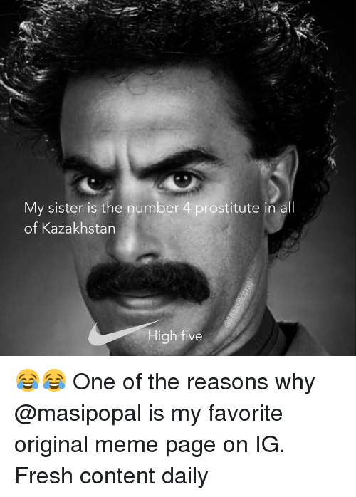 Fresh, Funny, and Meme: My sister is the number 4 prostitute in all  of Kazakhstan  High five 😂😂 One of the reasons why @masipopal is my favorite original meme page on IG. Fresh content daily