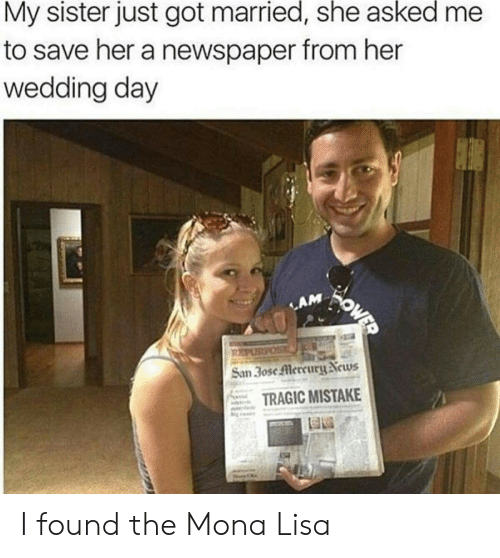 Mona Lisa: My sister just got married, she asked  to save her a newspaper from her  wedding day  OWER  LAM  PURPOS  San 3ose Mercury News  TRAGIC MISTAKE I found the Mona Lisa