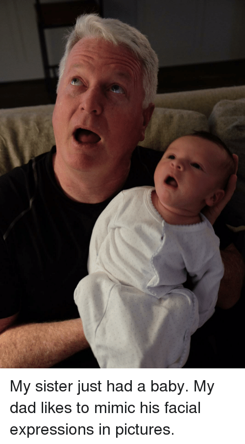 Dad, Funny, and Pictures: My sister just had a baby. My dad likes to mimic his facial expressions in pictures.