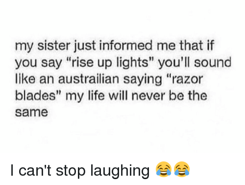 """Blade, Memes, and 🤖: my sister just informed me that if  you say """"rise up lights"""" you'll sound  like an austrailian saying """"razor  blades"""" my life will never be the  Same I can't stop laughing 😂😂"""