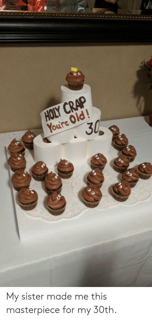 sister: My sister made me this masterpiece for my 30th.