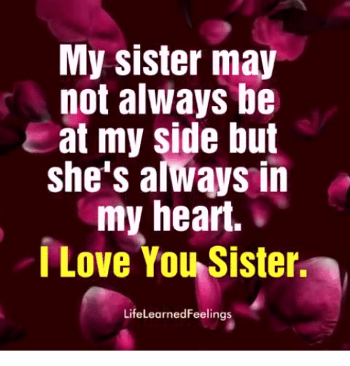Love, I Love You, and Heart: My sister may  not always be  at my side but  she's alwąys in  my heart.  I Love You Sister  LifeLearnedFeelings