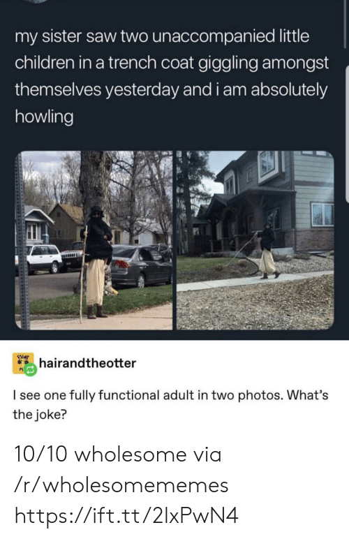 Children, Saw, and Wholesome: my sister saw two unaccompanied little  children in a trench coat giggling amongst  themselves yesterday and i am absolutely  howling  FIGHT  hairandtheotter  I see one fully functional adult in two photos. What's  the joke? 10/10 wholesome via /r/wholesomememes https://ift.tt/2lxPwN4