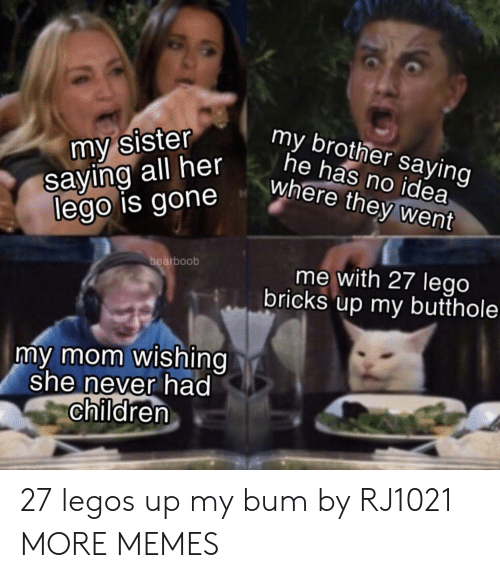 Butthole: my sister  saying all her  lego is gone  my brother saying  he has no idea  where they went  bearboob  me with 27 lego  bricks up my butthole  my mom wishing  she never had  children 27 legos up my bum by RJ1021 MORE MEMES