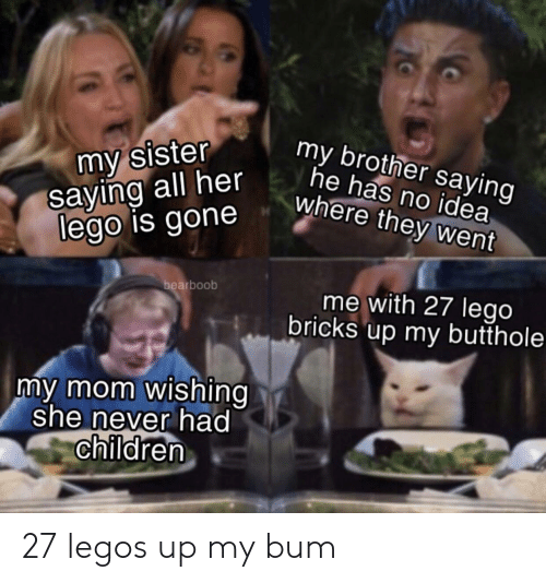 Butthole: my sister  saying all her  lego is gone  my brother saying  he has no idea  where they went  bearboob  me with 27 lego  bricks up my butthole  my mom wishing  she never had  children 27 legos up my bum