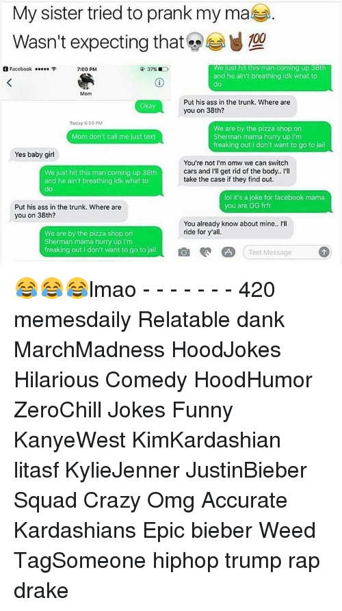 Drake, Jail, and Kardashians: My sister tried to prank my mate  Wasn't expecting that  We just hit this man Coming up 38t  3 Facebook  37%  7:00 PM  and he ain't breathing idk what to  Mom  Put his ass in the trunk. Where are  Okay  you on 38th?  Today 6 50 PM  We are by the pizza shop on  Mom don't call me just text  Sherman mama hurry up l'm  freaking out I don't want to go to jail  Yes baby girl  You're not I'm omw we can switch  cars and I'll get rid of the body.. I'll  We just hit this man coming up 38th  take the case if they find out.  and he ain't breathing idk what to  lol it's a joke for facebook mama  you are OG frfr  Put his ass in the trunk. Where are  you on 38th?  You already know about mine.. I'll  ride for y all.  We are by the pizza shop on  Sherman mama hurry up l'm  freaking out don't want to go to jail  O A Text Message  D 😂😂😂lmao - - - - - - - 420 memesdaily Relatable dank MarchMadness HoodJokes Hilarious Comedy HoodHumor ZeroChill Jokes Funny KanyeWest KimKardashian litasf KylieJenner JustinBieber Squad Crazy Omg Accurate Kardashians Epic bieber Weed TagSomeone hiphop trump rap drake