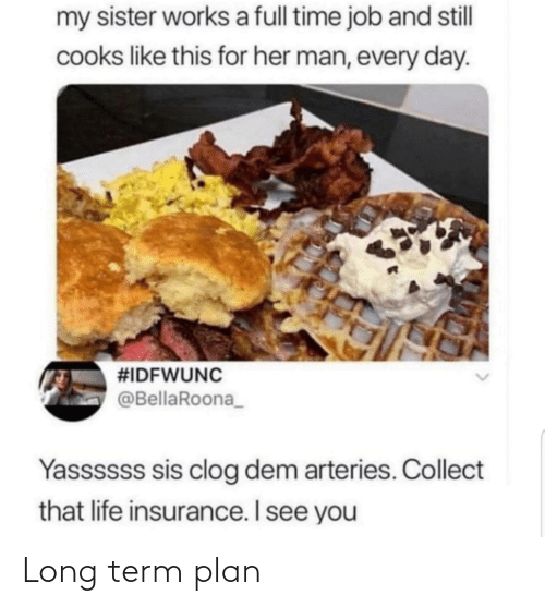 sis: my sister works a full time job and stll  cooks like this for her man, every day.  #IDFWUNC  @BellaRoona_  Yassssss sis clog dem arteries. Collect  that life insurance. I see you Long term plan