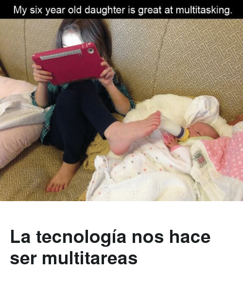 Old, Daughter, and Nos: My six year old daughter is great at multitasking <h3>La tecnología nos hace ser multitareas</h3>