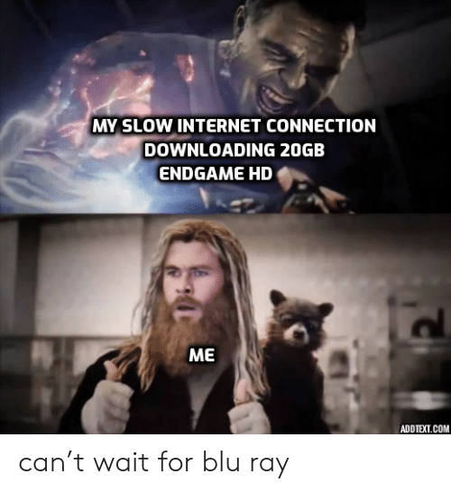 endgame: MY SLOW INTERNET CONNECTION  DOWNLOADING 20GB  ENDGAME HD  МЕ  ADDTEXT.COM can't wait for blu ray