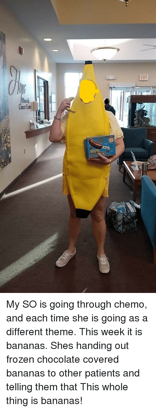 Frozen, Chocolate, and Time: My SO is going through chemo, and each time she is going as a different theme. This week it is bananas. Shes handing out frozen chocolate covered bananas to other patients and telling them that This whole thing is bananas!