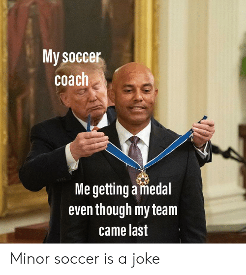 Reddit, Soccer, and Coach: My soccer  coach  Me getting a medal  even though my team  came last Minor soccer is a joke