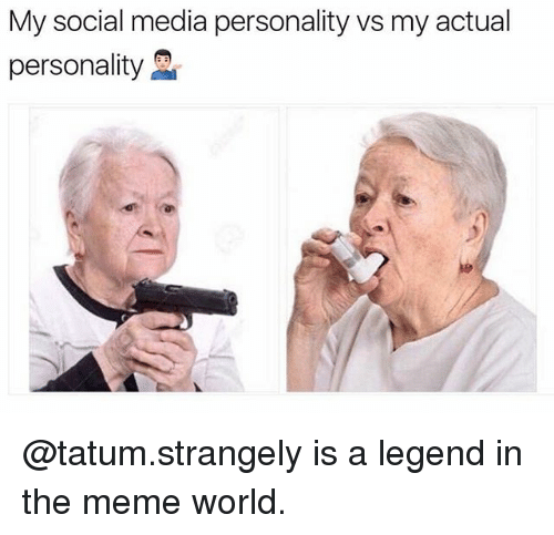 Meme World: My social media personality vs my actual  personality @tatum.strangely is a legend in the meme world.