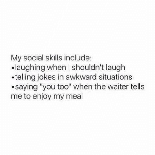"Memes, Awkward, and Jokes: My social skills include:  .laughing when I shouldn't laugh  .telling jokes in awkward situations  saying ""you too"" when the waiter tells  me to enjoy my meal"