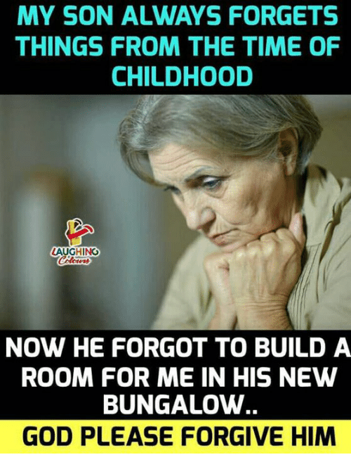 God, Time, and Indianpeoplefacebook: MY SON ALWAYS FORGETS  THINGS FROM THE TIME OF  CHILDHOOD  LAUGHING  NOW HE FORGOT TO BUILD A  ROOM FOR ME IN HIS NEW  BUNGALOW  GOD PLEASE FORGIVE HIM