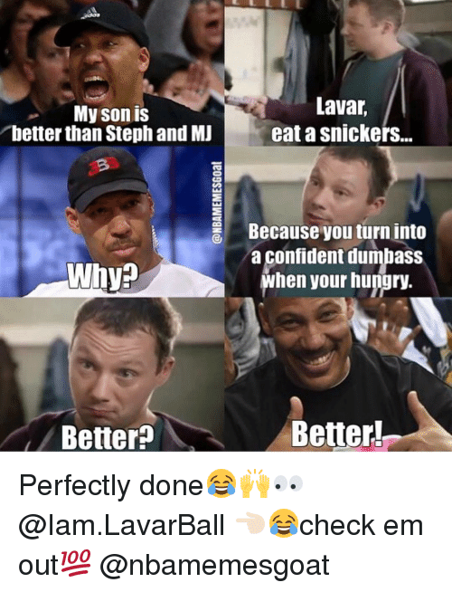 Iamed: My son is  better than Stephand MJ  Why  Better  Lavar  eatasnickers...  Because you turn into  a Confident dumbaSS  when your hungry.  Better Perfectly done😂🙌👀 @Iam.LavarBall 👈🏻😂check em out💯 @nbamemesgoat