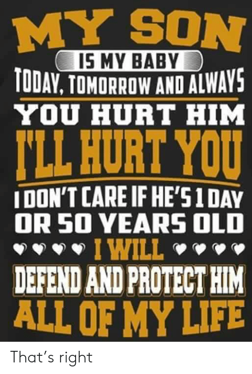 Dank, Life, and Today: MY SON  IS MY BABY  TODAY. TOMORROW AND ALWAVS  YOU HURT HIM  LL HURT YOU  IDON'T CARE IF HE'S1DAY  OR 50 VEARS OLD  I WILL  DEFEND AND PROTECT HIM  ALL OF MY LIFE That's right