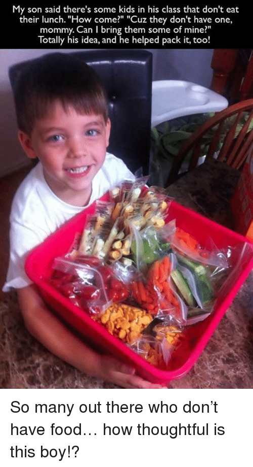 """Food, Kids, and Boy: My son said there's some kids in his class that don't eat  their lunch. """"How come?"""" """"Cuz they don't have one,  mommy. Can I bring them some of mine?""""  Totally his idea, and he helped pack it, too! <p>So many out there who don't have food… how thoughtful is this boy!?</p>"""