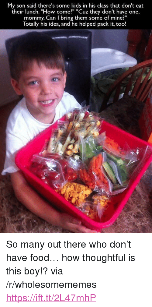 """Food, Kids, and Boy: My son said there's some kids in his class that don't eat  their lunch. """"How come?"""" """"Cuz they don't have one,  mommy. Can I bring them some of mine?""""  Totally his idea, and he helped pack it, too! <p>So many out there who don't have food… how thoughtful is this boy!? via /r/wholesomememes <a href=""""https://ift.tt/2L47mhP"""">https://ift.tt/2L47mhP</a></p>"""