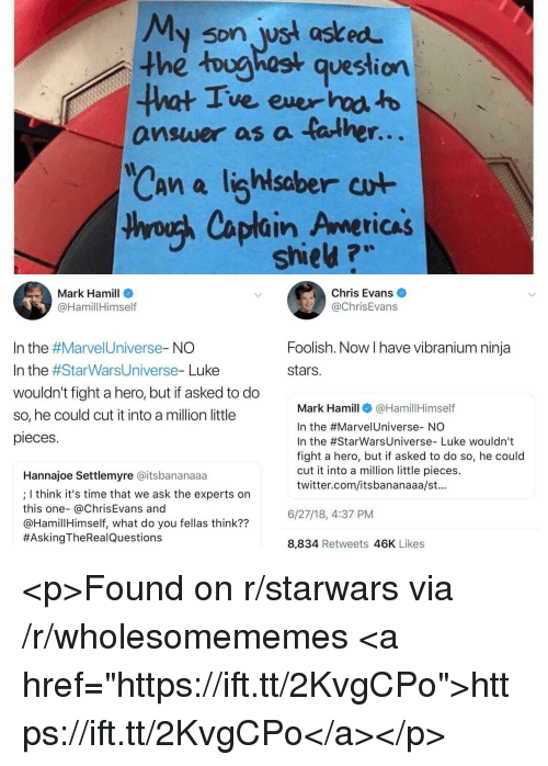 "Chris Evans, Mark Hamill, and Twitter: My son wst asked  the toughost question  ve ever  answer as a talhe  r.  saber  thyouh Caplain Americas  shieu ?w  Mark Hamill  @HamillHimself  Chris Evans  @ChrisEvans  Foolish. Now I have vibranium ninja  stars.  In the #Marve!Universe-NO  In the #StarWarsUniverse-Luke  wouldn't fight a hero, but if asked to do  so, he could cut it into a million little  pieces  Mark Hamill@HamillHimself  In the #Marve!Universe-NO  In the #StarwarsUniverse-Luke wouldn't  fight a hero, but if asked to do so, he could  cut it into a million little pieces.  twitter.com/itsbananaaa/st.  Hannajoe Settlemyre @itsbananaaa  ; I think it's time that we ask the experts on  this one- @ChrisEvans and  @HamillHimself, what do you fellas think??  #AskingTheRea!Questions  6/27/18,4:37 PM  8,834 Retweets 46K Likes <p>Found on r/starwars via /r/wholesomememes <a href=""https://ift.tt/2KvgCPo"">https://ift.tt/2KvgCPo</a></p>"