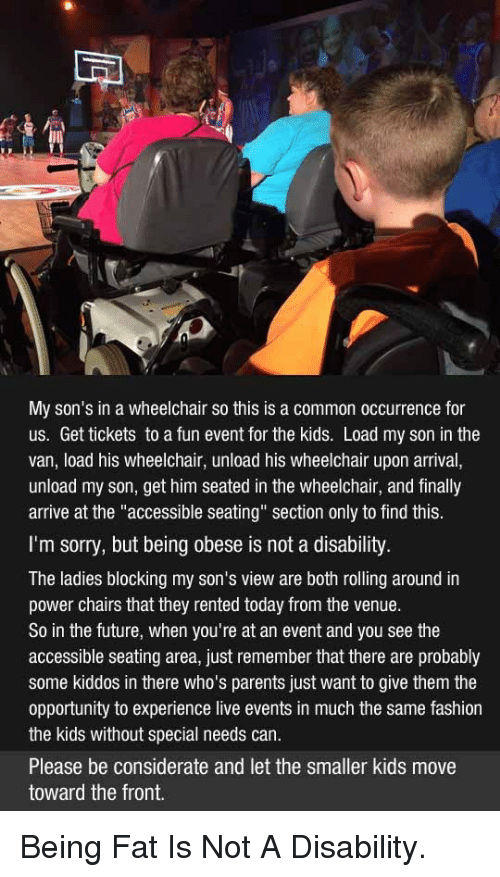 """Fashion, Future, and Parents: My son's in a wheelchair so this is a common occurrence for  us. Get tickets to a fun event for the kids. Load my son in the  van, load his wheelchair, unload his wheelchair upon arrival,  unload my son, get him seated in the wheelchair, and finally  arrive at the """"accessible seating"""" section only to find this.  I'm sorry, but being obese is not a disability.  The ladies blocking my son's view are both rolling around in  power chairs that they rented today from the venue.  So in the future, when you're at an event and you see the  accessible seating area, just remember that there are probably  some kiddos in there who's parents just want to give them the  opportunity to experience live events in much the same fashion  the kids without special needs can.  Please be considerate and let the smaller kids move  toward the front. <p>Being Fat Is Not A Disability.</p>"""