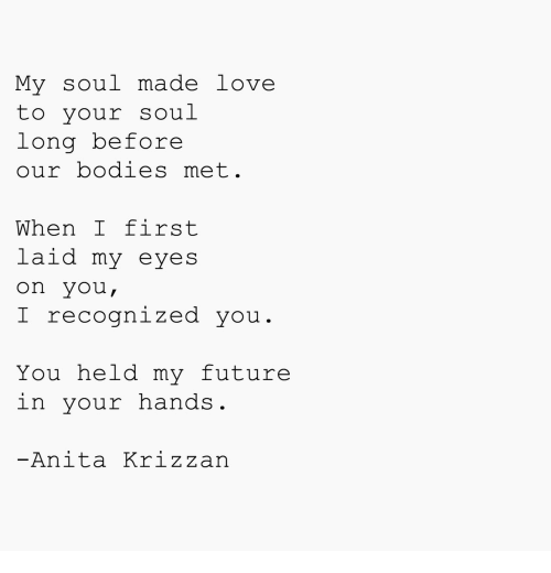 Bodies , Future, and Love: My soul made love  to your soul  long before  our bodies met  When I first  laid my eyes  on you,  recognized you  You held my future  in your nands.  -Anita Krizzan