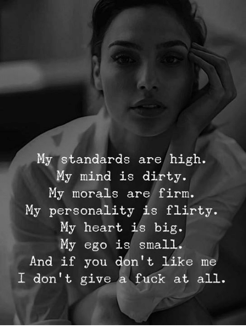 I Dont Give a Fuck, Dirty, and Fuck: My standards are/ high.  My mind is dirty.  My morals are firm.  My personality is flirty.  My heart ils big.  My ego is small  And if you don't like me  I don't give a fuck at all.