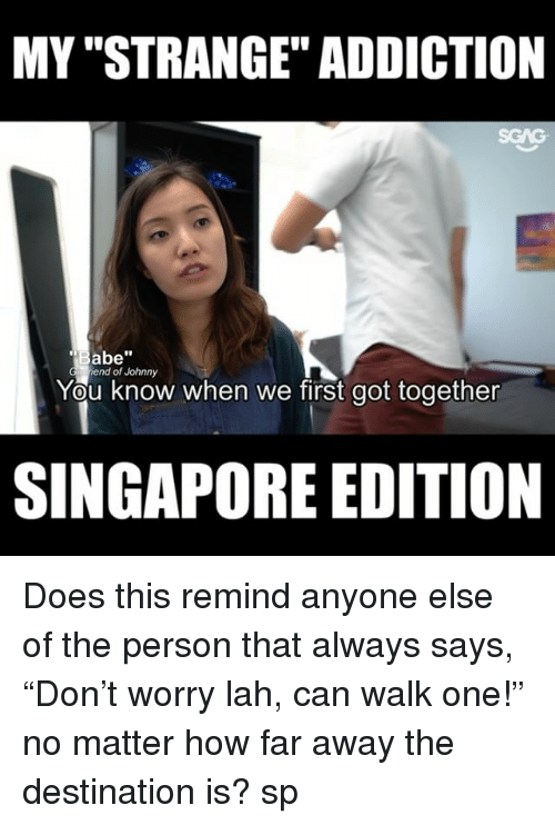"Memes, Singapore, and 🤖: MY ""STRANGE"" ADDICTION  Babe""  iend of Johnny  You know when we first got together  SINGAPORE EDITION <My Strange Addiction : Singapore edition> Does this remind anyone else of the person that always says, ""Don't worry lah, can walk one!"" no matter how far away the destination is? sp"